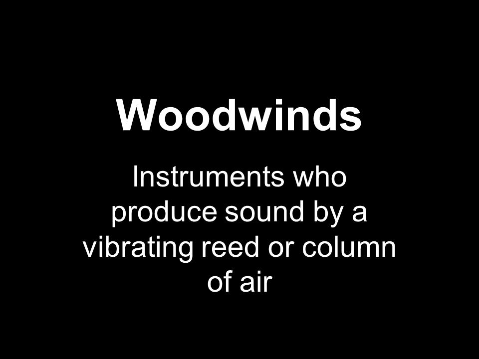 Woodwinds Instruments who produce sound by a vibrating reed or column of air