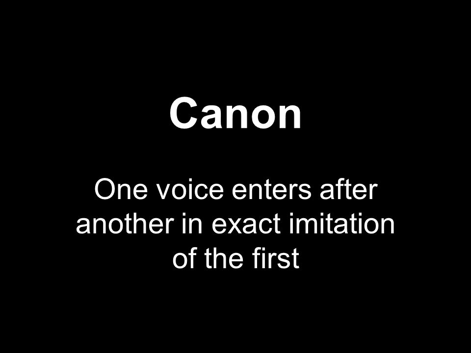 Canon One voice enters after another in exact imitation of the first
