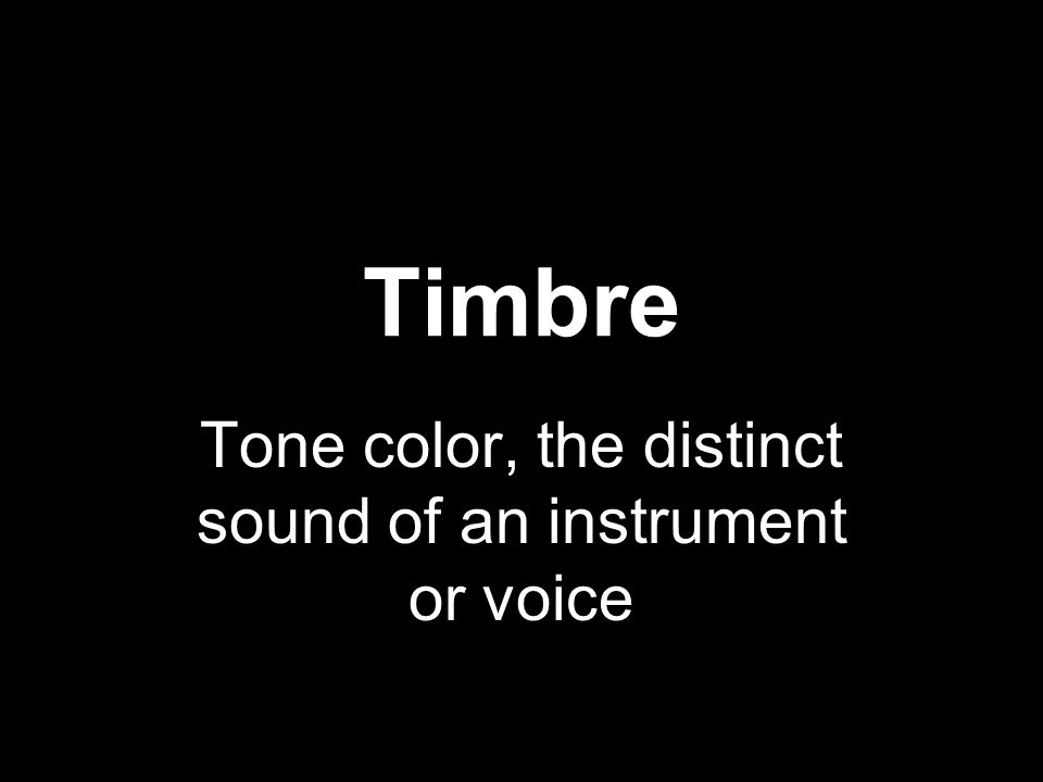 Timbre Tone color, the distinct sound of an instrument or voice