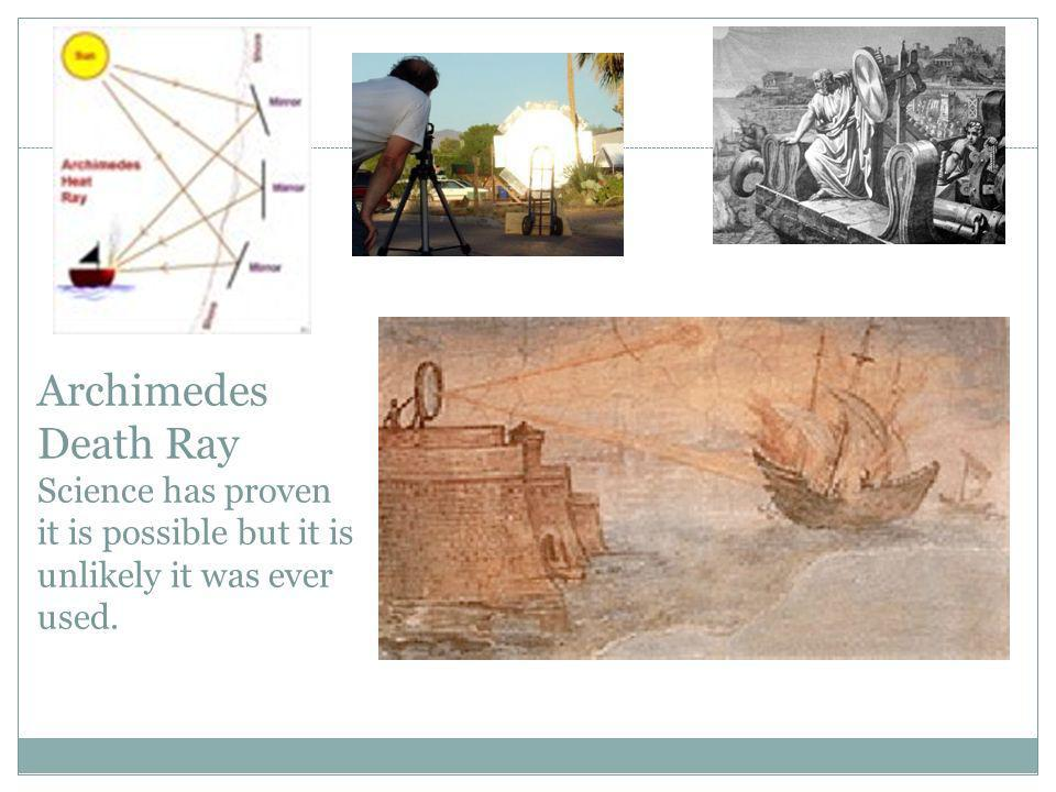 Archimedes Death Ray Science has proven it is possible but it is unlikely it was ever used.