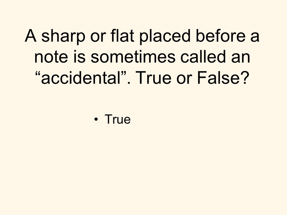 A sharp or flat placed before a note is sometimes called an accidental. True or False True
