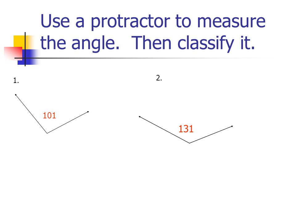Use a protractor to measure the angle. Then classify it. 1. 2. 101 131