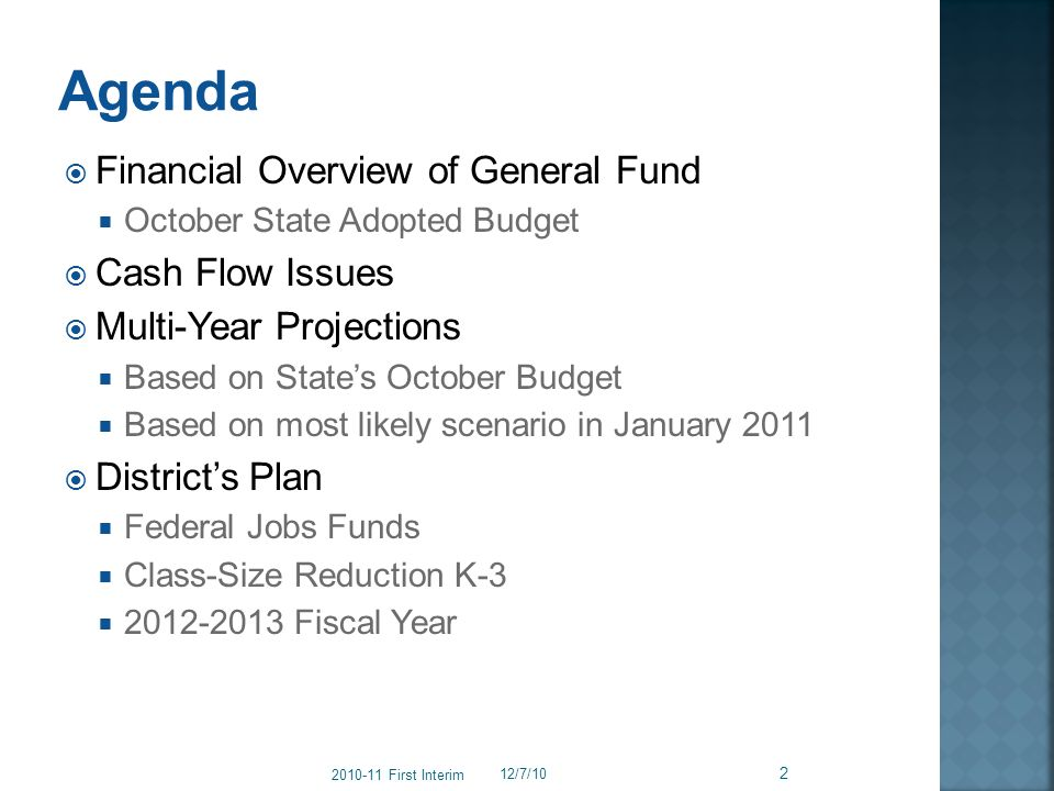 Financial Overview of General Fund October State Adopted Budget Cash Flow Issues Multi-Year Projections Based on States October Budget Based on most likely scenario in January 2011 Districts Plan Federal Jobs Funds Class-Size Reduction K-3 2012-2013 Fiscal Year 12/7/10 2 2010-11 First Interim