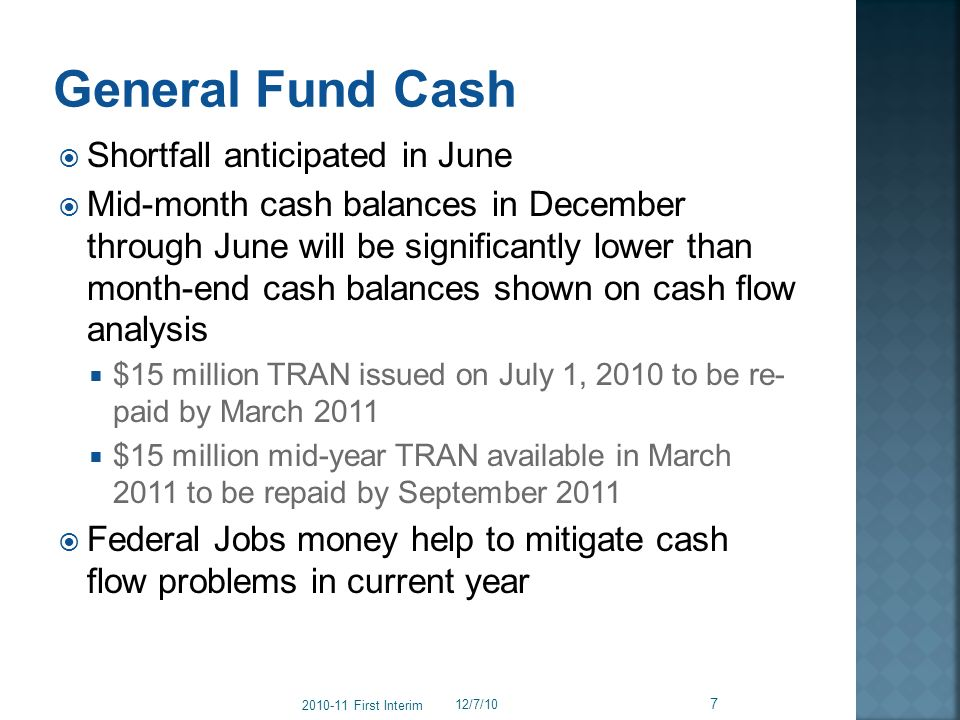 Shortfall anticipated in June Mid-month cash balances in December through June will be significantly lower than month-end cash balances shown on cash flow analysis $15 million TRAN issued on July 1, 2010 to be re- paid by March 2011 $15 million mid-year TRAN available in March 2011 to be repaid by September 2011 Federal Jobs money help to mitigate cash flow problems in current year 12/7/10 7 2010-11 First Interim