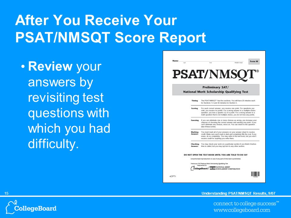 15Understanding PSAT/NMSQT Results, 9/07 After You Receive Your PSAT/NMSQT Score Report Review your answers by revisiting test questions with which you had difficulty.