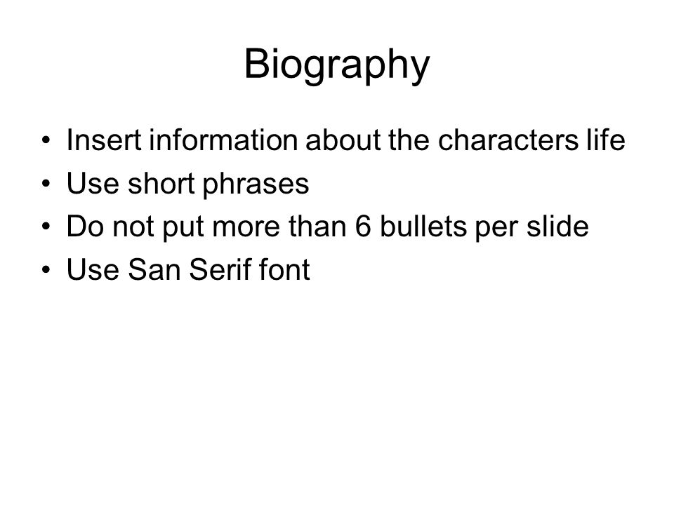 Biography Insert information about the characters life Use short phrases Do not put more than 6 bullets per slide Use San Serif font