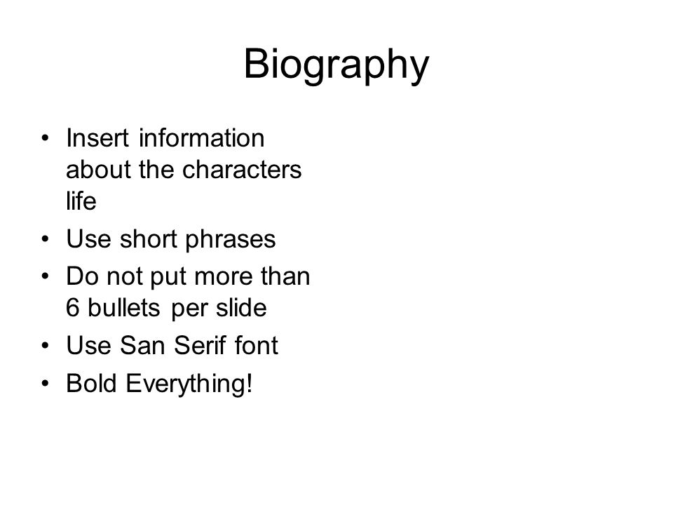 Biography Insert information about the characters life Use short phrases Do not put more than 6 bullets per slide Use San Serif font Bold Everything!