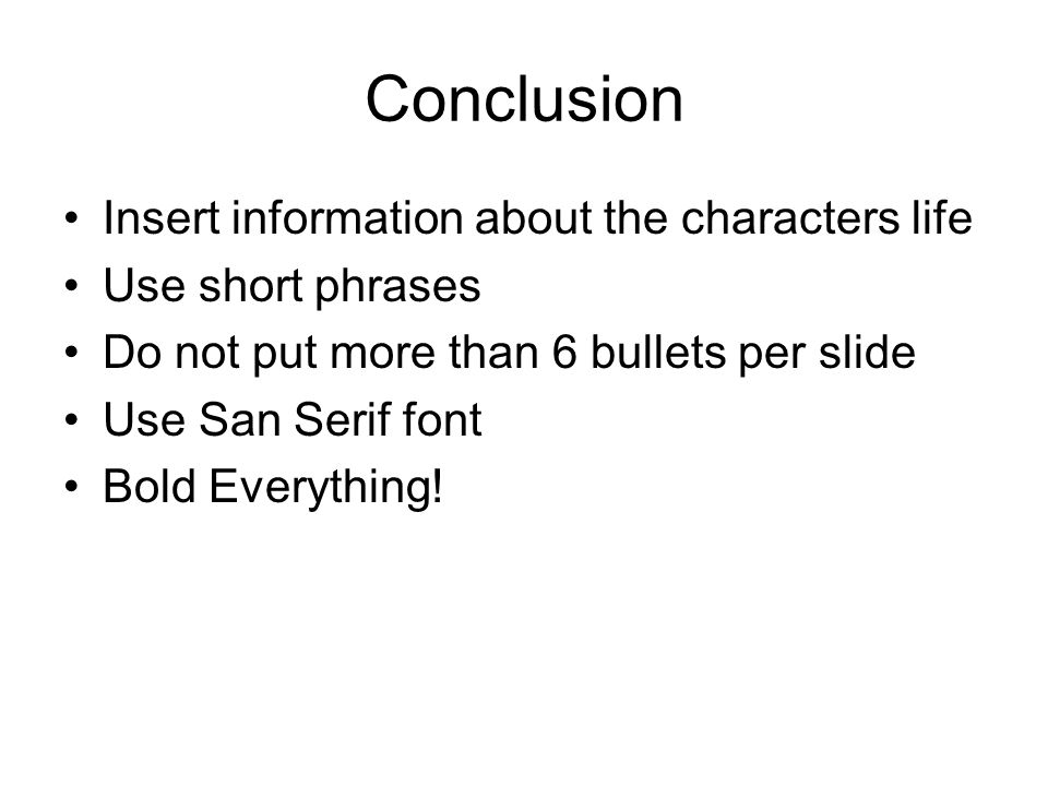 Conclusion Insert information about the characters life Use short phrases Do not put more than 6 bullets per slide Use San Serif font Bold Everything!