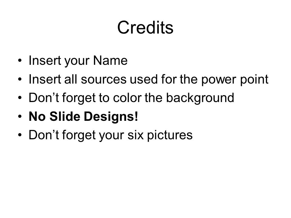 Credits Insert your Name Insert all sources used for the power point Dont forget to color the background No Slide Designs.