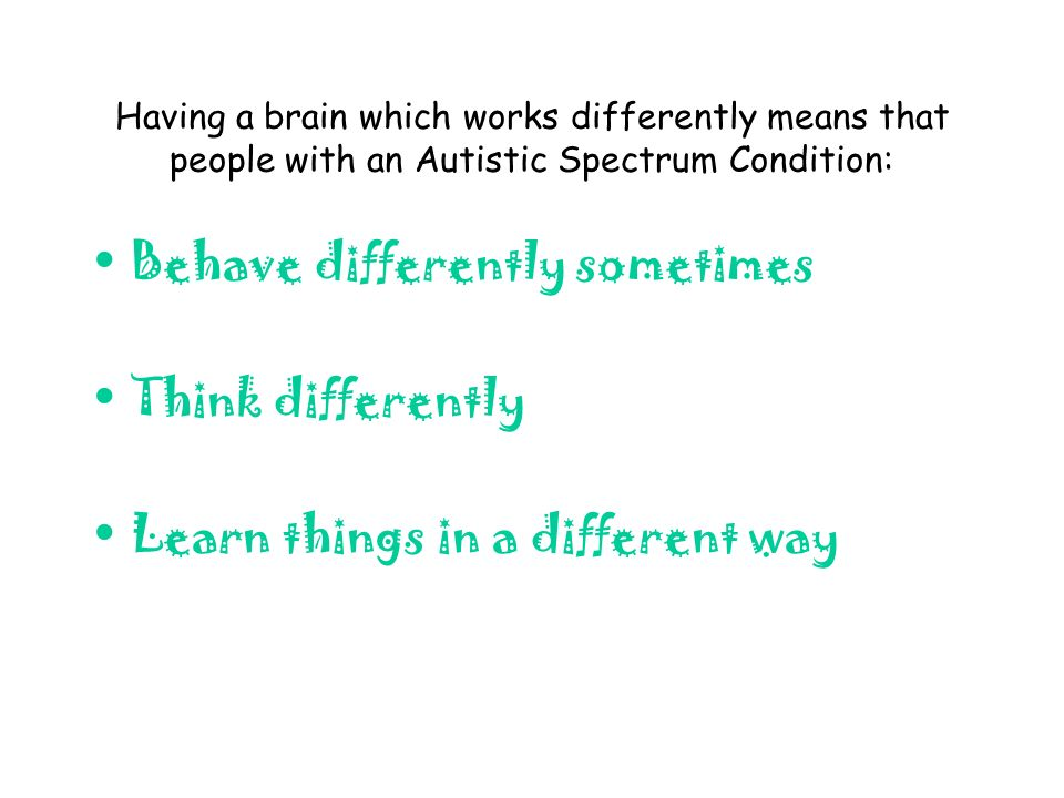 Having a brain which works differently means that people with an Autistic Spectrum Condition: Behave differently sometimes Think differently Learn things in a different way