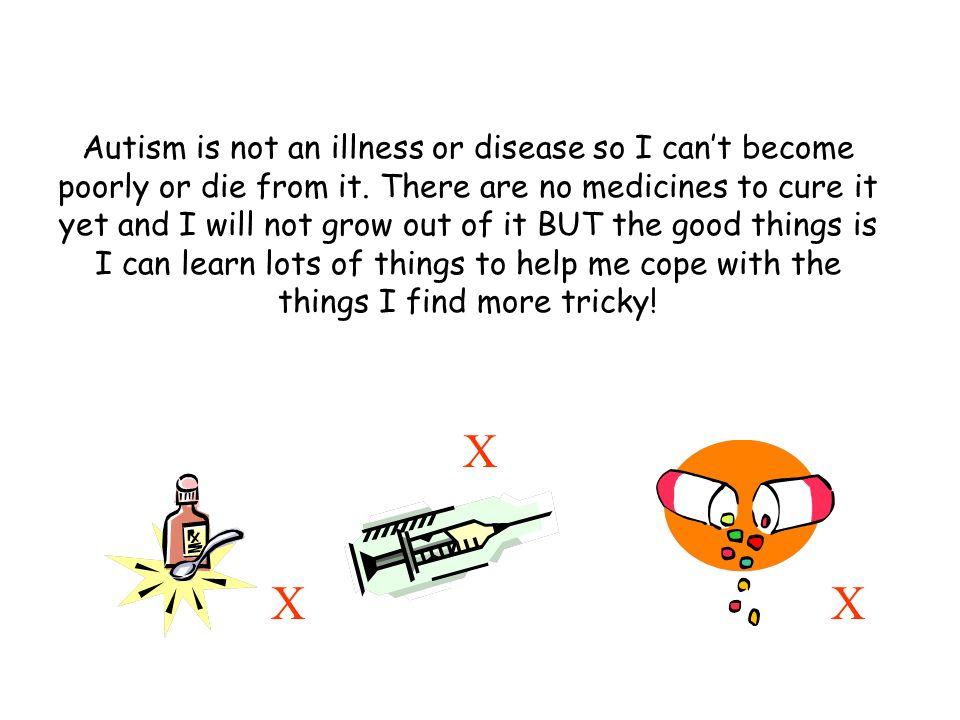 Autism is not an illness or disease so I cant become poorly or die from it.