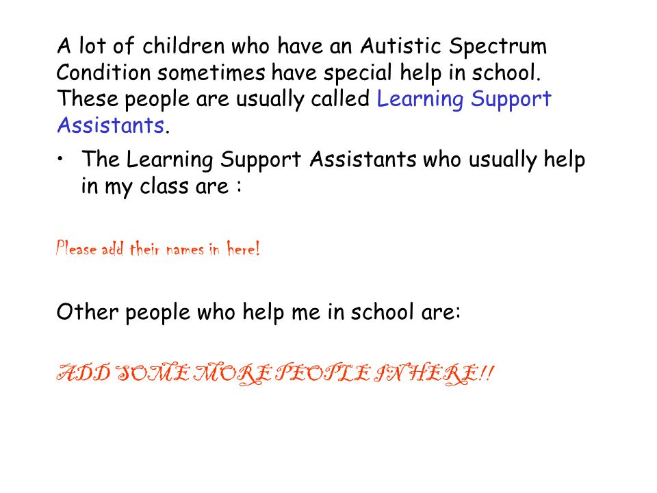 A lot of children who have an Autistic Spectrum Condition sometimes have special help in school.