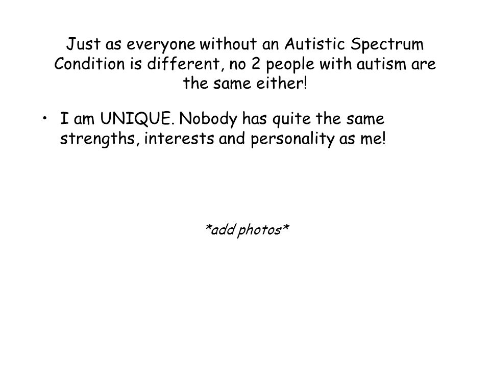 Just as everyone without an Autistic Spectrum Condition is different, no 2 people with autism are the same either.