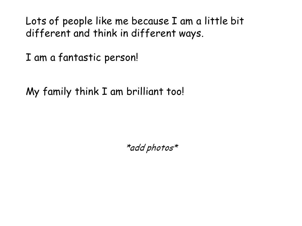Lots of people like me because I am a little bit different and think in different ways.