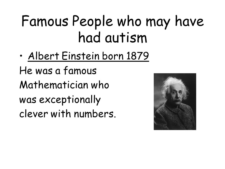 Famous People who may have had autism Albert Einstein born 1879 He was a famous Mathematician who was exceptionally clever with numbers.