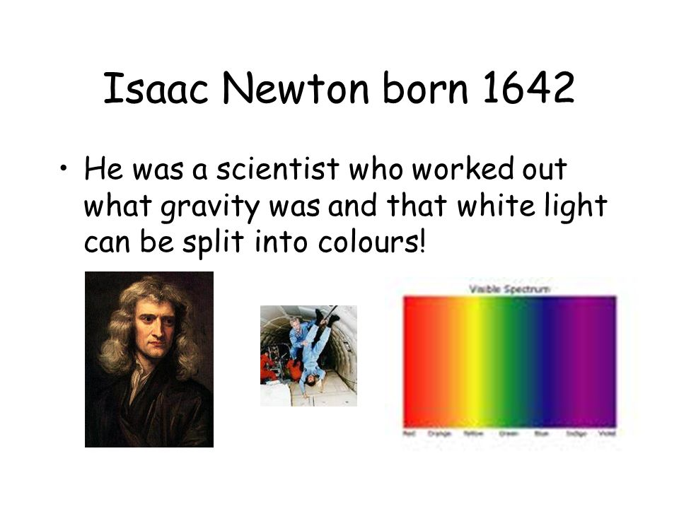 Isaac Newton born 1642 He was a scientist who worked out what gravity was and that white light can be split into colours!