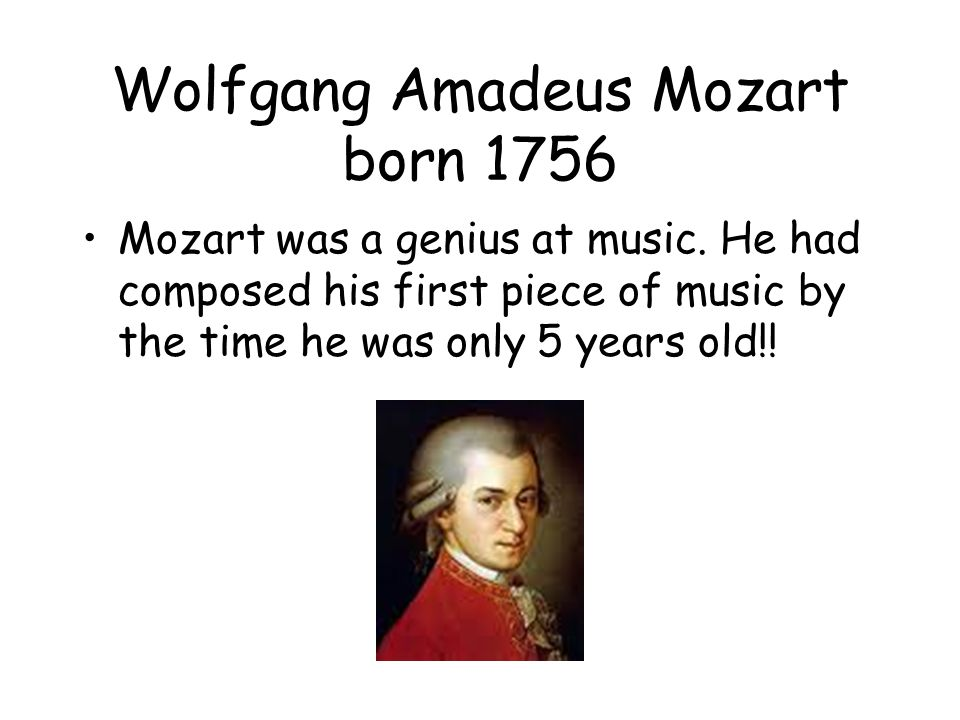 Wolfgang Amadeus Mozart born 1756 Mozart was a genius at music.