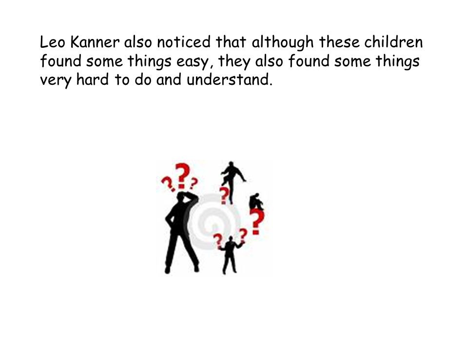 Leo Kanner also noticed that although these children found some things easy, they also found some things very hard to do and understand.