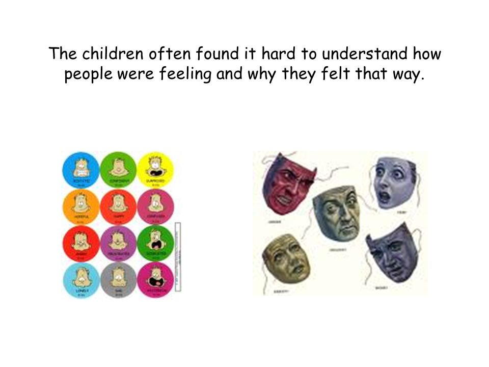 The children often found it hard to understand how people were feeling and why they felt that way.
