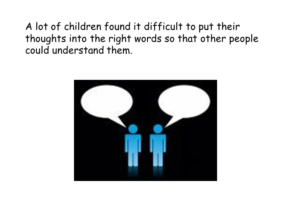 A lot of children found it difficult to put their thoughts into the right words so that other people could understand them.