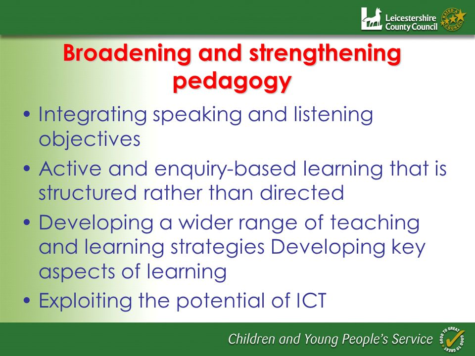 Broadening and strengthening pedagogy Integrating speaking and listening objectives Active and enquiry-based learning that is structured rather than directed Developing a wider range of teaching and learning strategies Developing key aspects of learning Exploiting the potential of ICT