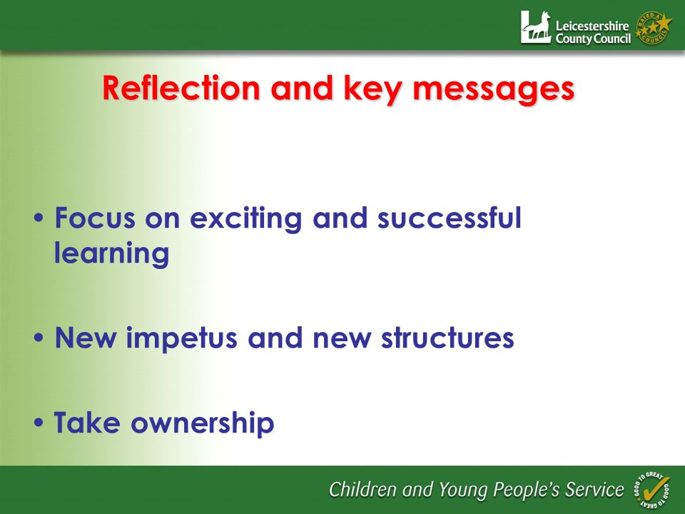 Reflection and key messages Focus on exciting and successful learning New impetus and new structures Take ownership