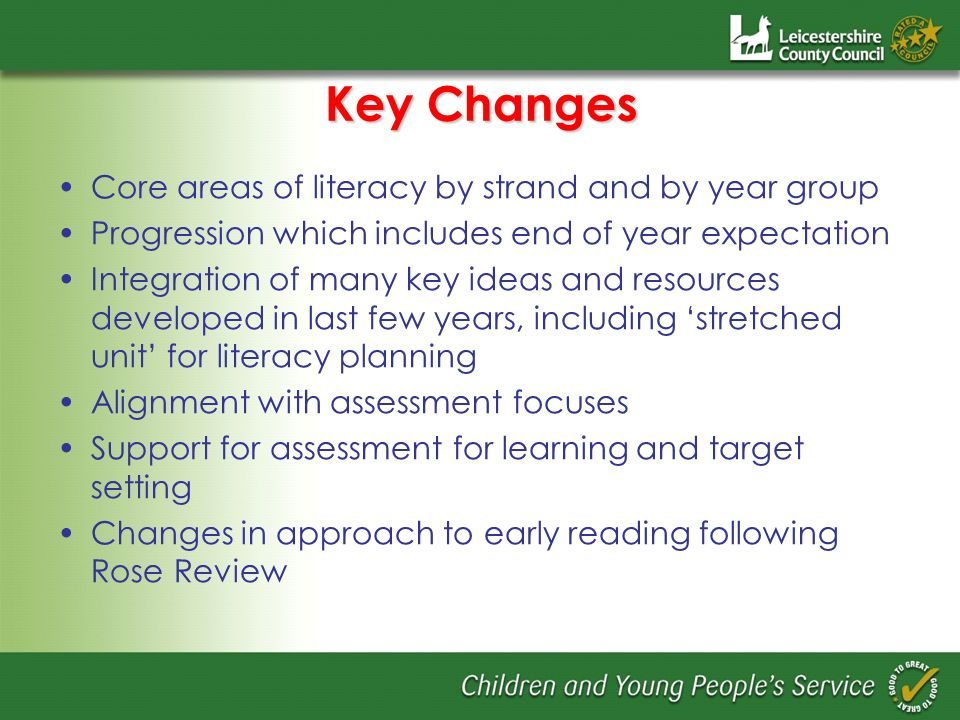 Key Changes Core areas of literacy by strand and by year group Progression which includes end of year expectation Integration of many key ideas and resources developed in last few years, including stretched unit for literacy planning Alignment with assessment focuses Support for assessment for learning and target setting Changes in approach to early reading following Rose Review