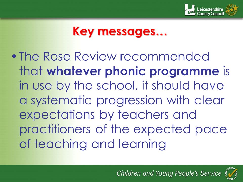 Key messages… The Rose Review recommended that whatever phonic programme is in use by the school, it should have a systematic progression with clear expectations by teachers and practitioners of the expected pace of teaching and learning