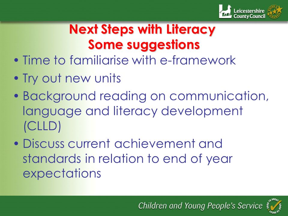 Next Steps with Literacy Some suggestions Time to familiarise with e-framework Try out new units Background reading on communication, language and literacy development (CLLD) Discuss current achievement and standards in relation to end of year expectations