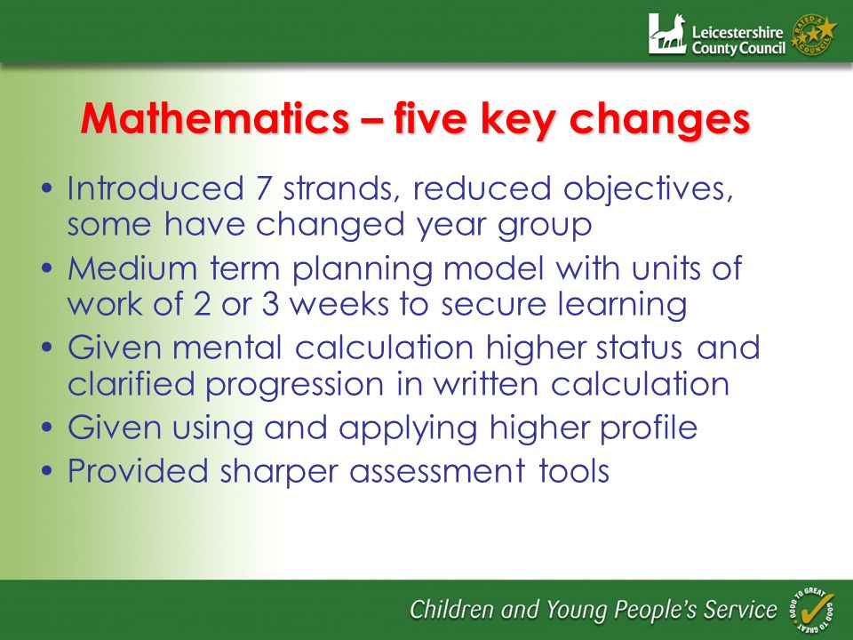 Mathematics – five key changes Introduced 7 strands, reduced objectives, some have changed year group Medium term planning model with units of work of 2 or 3 weeks to secure learning Given mental calculation higher status and clarified progression in written calculation Given using and applying higher profile Provided sharper assessment tools