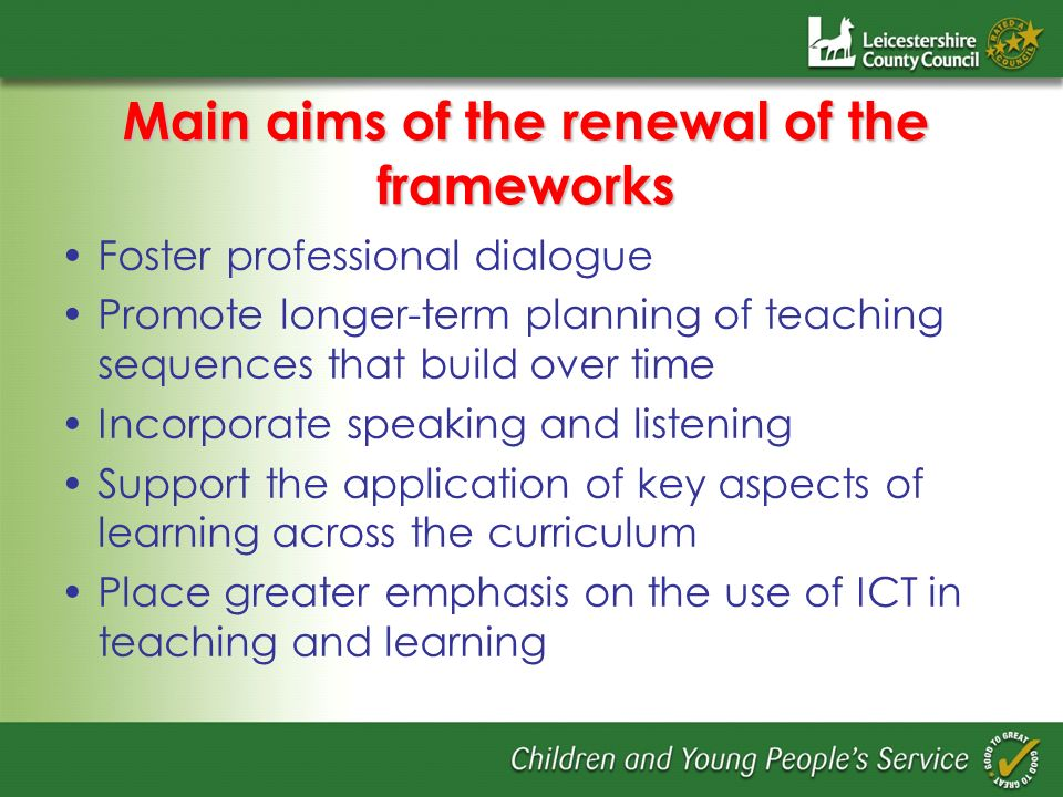 Main aims of the renewal of the frameworks Foster professional dialogue Promote longer-term planning of teaching sequences that build over time Incorporate speaking and listening Support the application of key aspects of learning across the curriculum Place greater emphasis on the use of ICT in teaching and learning
