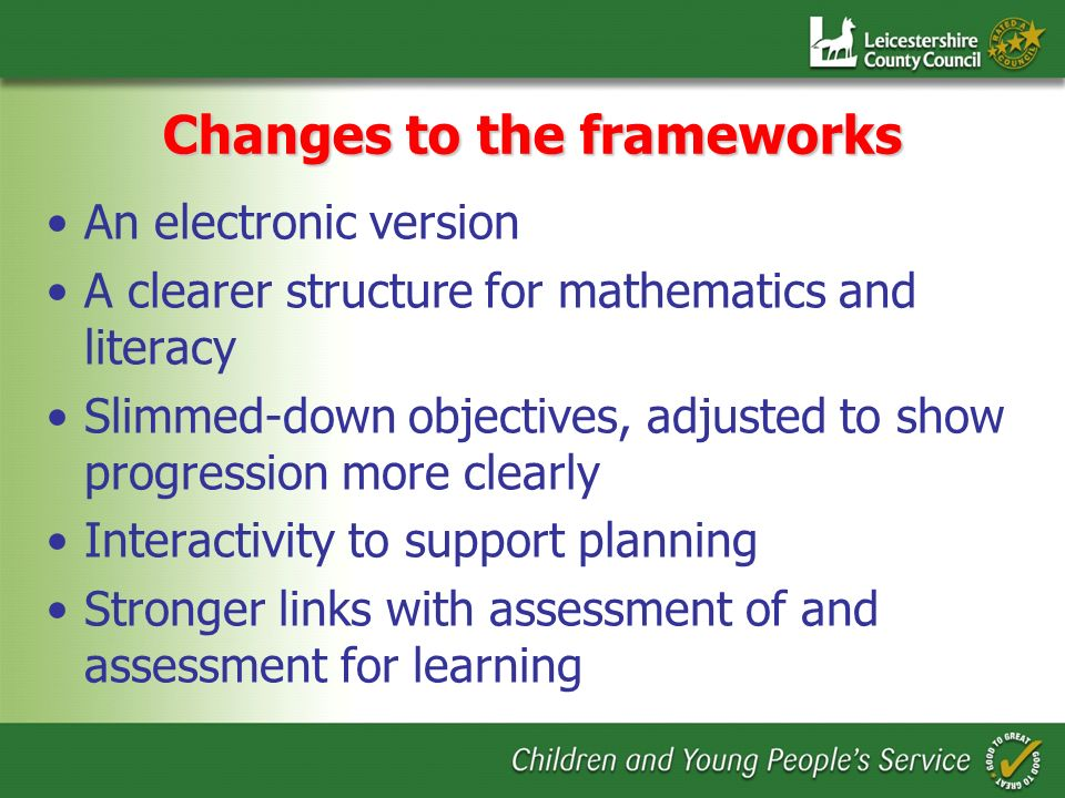 Changes to the frameworks An electronic version A clearer structure for mathematics and literacy Slimmed-down objectives, adjusted to show progression more clearly Interactivity to support planning Stronger links with assessment of and assessment for learning