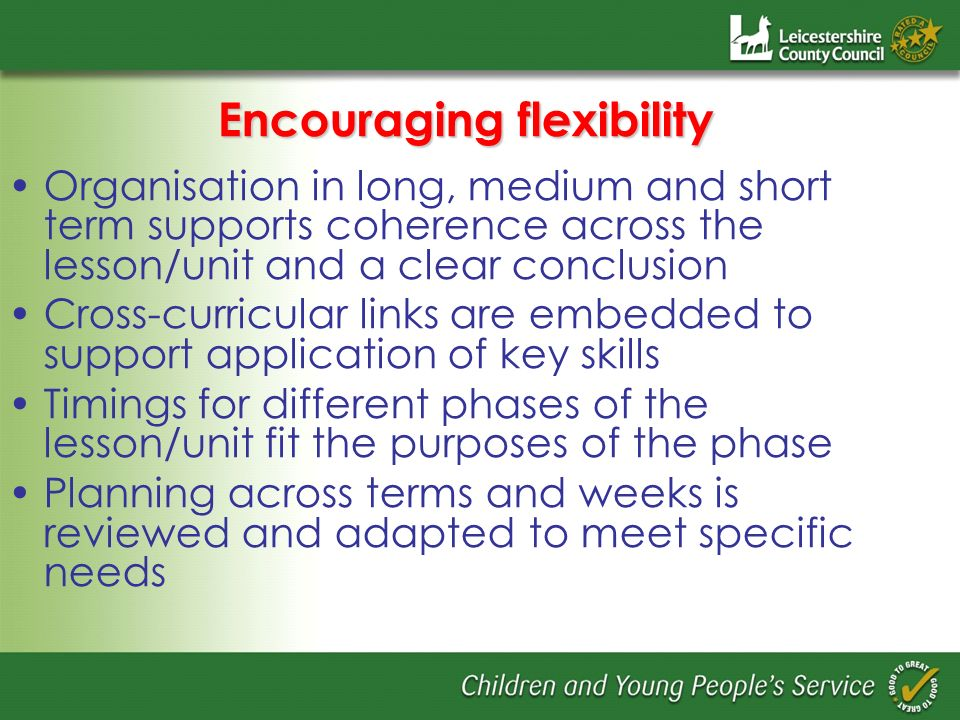 Encouraging flexibility Organisation in long, medium and short term supports coherence across the lesson/unit and a clear conclusion Cross-curricular links are embedded to support application of key skills Timings for different phases of the lesson/unit fit the purposes of the phase Planning across terms and weeks is reviewed and adapted to meet specific needs