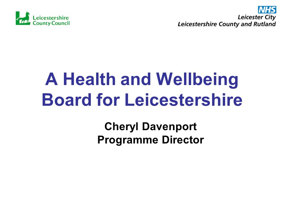 A Health and Wellbeing Board for Leicestershire Cheryl Davenport Programme Director