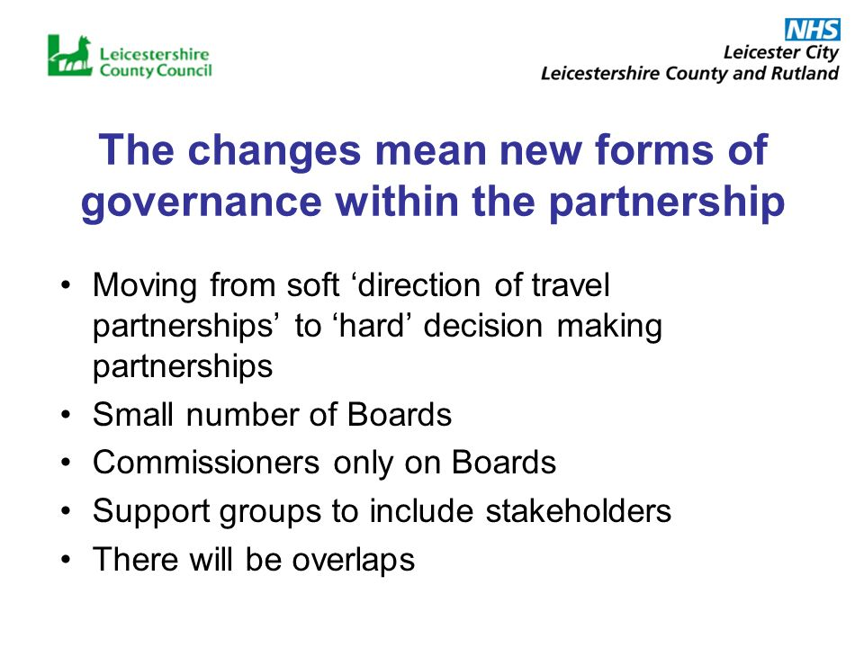 The changes mean new forms of governance within the partnership Moving from soft direction of travel partnerships to hard decision making partnerships Small number of Boards Commissioners only on Boards Support groups to include stakeholders There will be overlaps