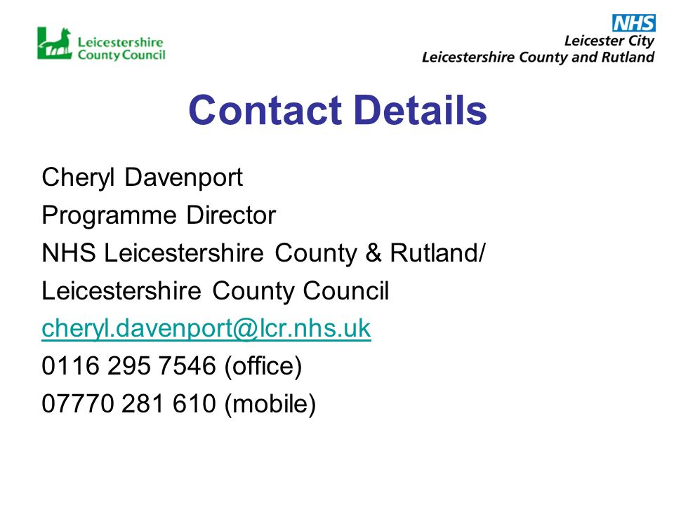 Contact Details Cheryl Davenport Programme Director NHS Leicestershire County & Rutland/ Leicestershire County Council (office) (mobile)