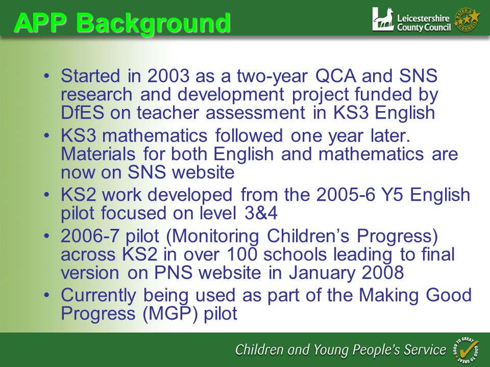 APP Background Started in 2003 as a two-year QCA and SNS research and development project funded by DfES on teacher assessment in KS3 English KS3 mathematics followed one year later.