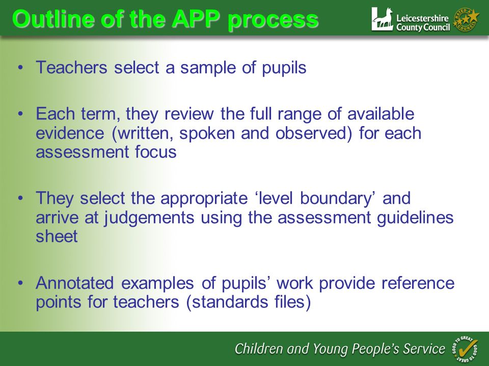 Outline of the APP process Teachers select a sample of pupils Each term, they review the full range of available evidence (written, spoken and observed) for each assessment focus They select the appropriate level boundary and arrive at judgements using the assessment guidelines sheet Annotated examples of pupils work provide reference points for teachers (standards files)