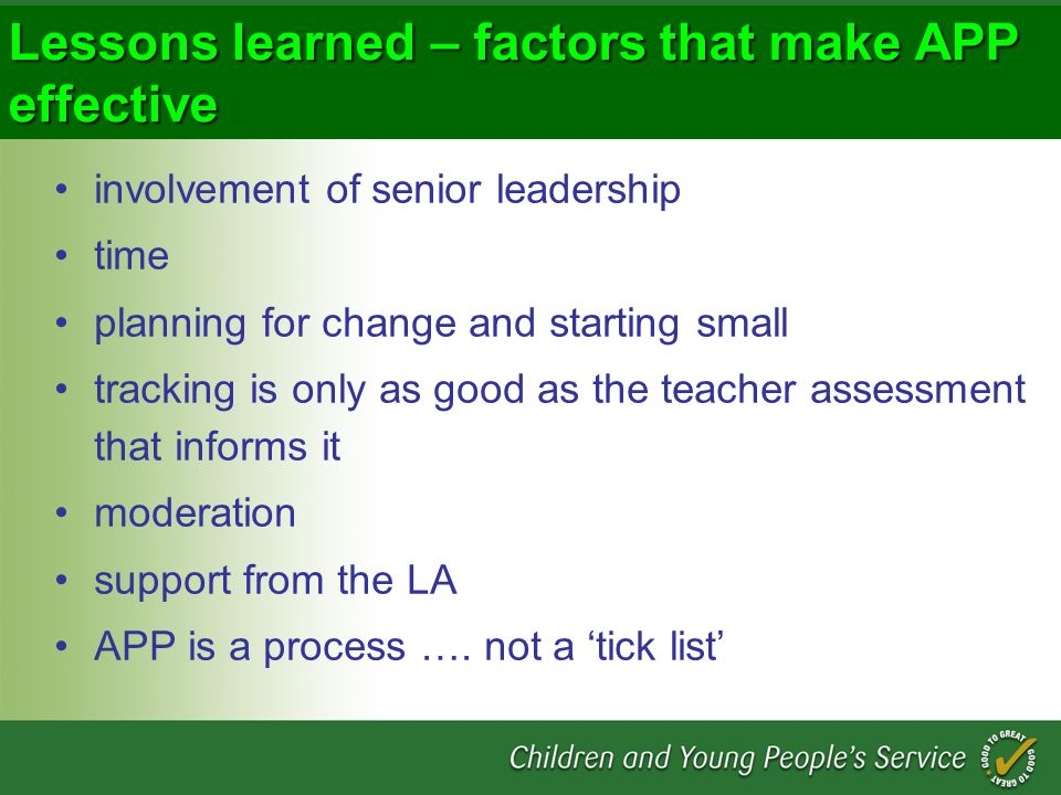 Lessons learned – factors that make APP effective involvement of senior leadership time planning for change and starting small tracking is only as good as the teacher assessment that informs it moderation support from the LA APP is a process ….