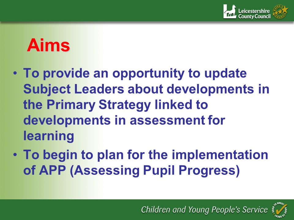 Aims To provide an opportunity to update Subject Leaders about developments in the Primary Strategy linked to developments in assessment for learning To begin to plan for the implementation of APP (Assessing Pupil Progress)
