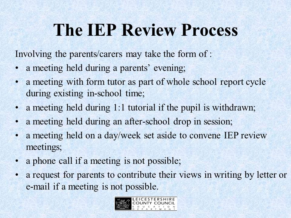 The IEP Review Process Consider involvement of: Pupil Parents / carers Pastoral / subject staff SENCO Support staff External agencies