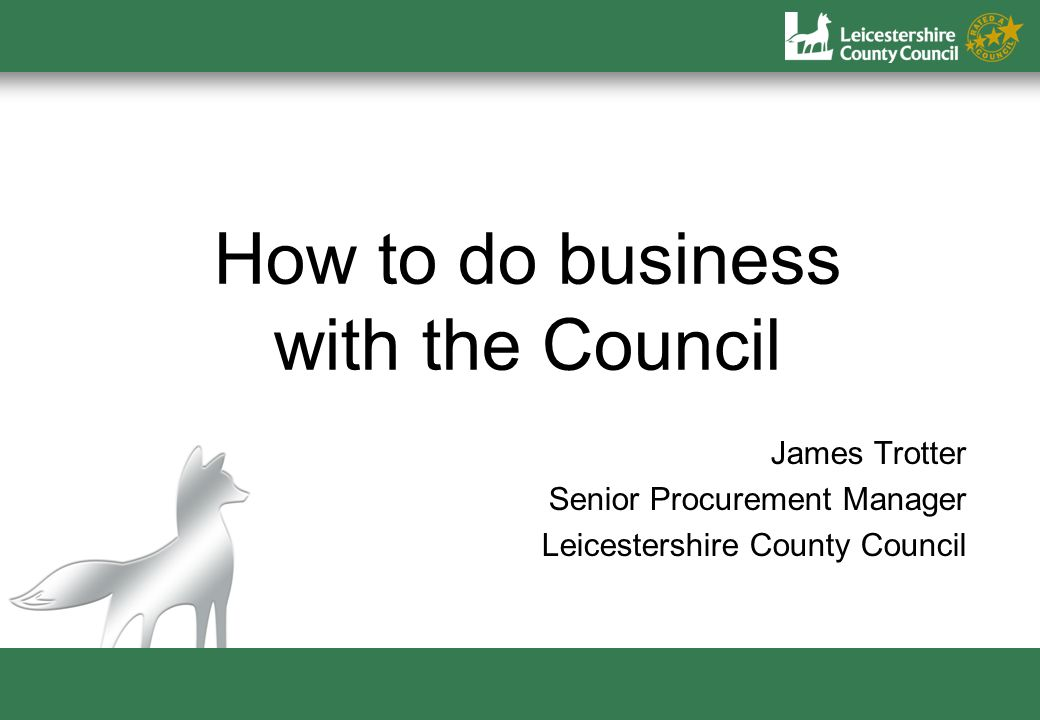 How to do business with the Council James Trotter Senior Procurement Manager Leicestershire County Council