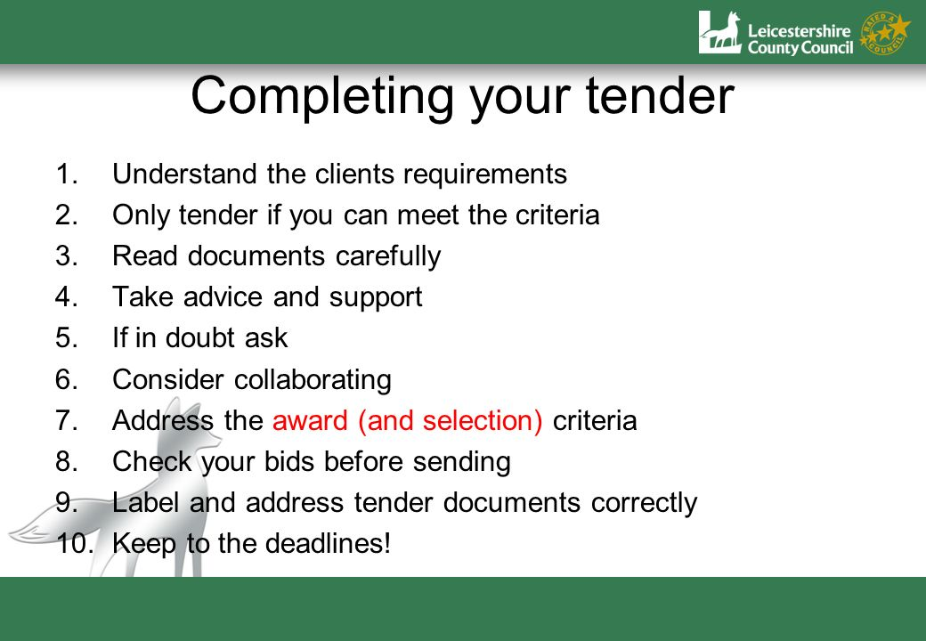 Completing your tender 1.Understand the clients requirements 2.Only tender if you can meet the criteria 3.Read documents carefully 4.Take advice and support 5.If in doubt ask 6.Consider collaborating 7.Address the award (and selection) criteria 8.Check your bids before sending 9.Label and address tender documents correctly 10.Keep to the deadlines!
