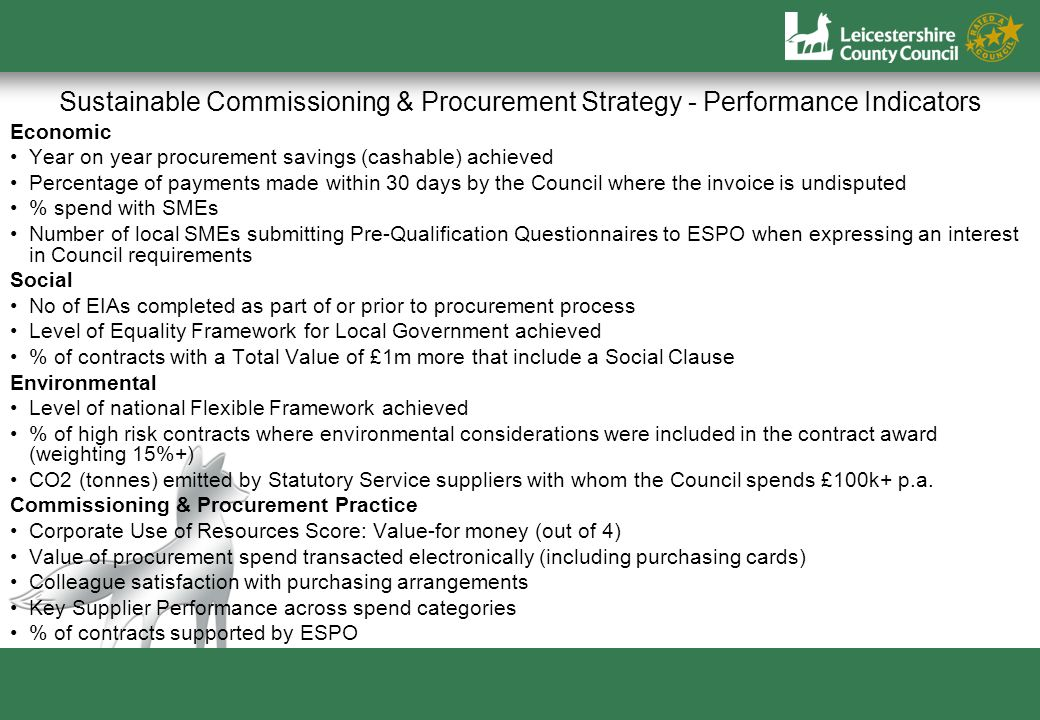 Sustainable Commissioning & Procurement Strategy - Performance Indicators Economic Year on year procurement savings (cashable) achieved Percentage of payments made within 30 days by the Council where the invoice is undisputed % spend with SMEs Number of local SMEs submitting Pre-Qualification Questionnaires to ESPO when expressing an interest in Council requirements Social No of EIAs completed as part of or prior to procurement process Level of Equality Framework for Local Government achieved % of contracts with a Total Value of £1m more that include a Social Clause Environmental Level of national Flexible Framework achieved % of high risk contracts where environmental considerations were included in the contract award (weighting 15%+) CO2 (tonnes) emitted by Statutory Service suppliers with whom the Council spends £100k+ p.a.