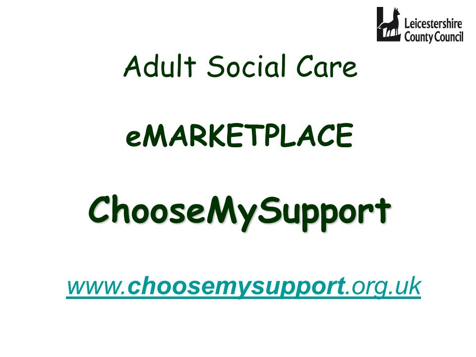 ChooseMySupport Adult Social Care eMARKETPLACE ChooseMySupport www.choosemysupport.org.uk www.choosemysupport.org.uk