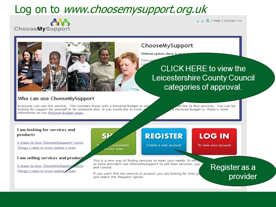 Log on to www.choosemysupport.org.uk CLICK HERE to view the Leicestershire County Council categories of approval.