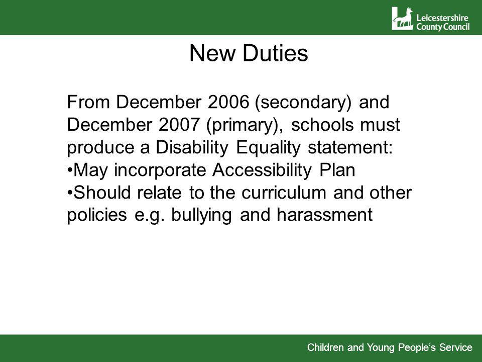 Children and Young Peoples Service New Duties From December 2006 (secondary) and December 2007 (primary), schools must produce a Disability Equality statement: May incorporate Accessibility Plan Should relate to the curriculum and other policies e.g.