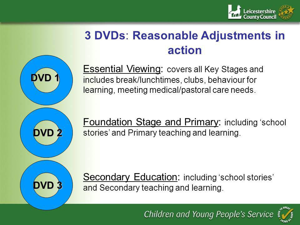 DVD 1 3 DVDs: Reasonable Adjustments in action Essential Viewing: covers all Key Stages and includes break/lunchtimes, clubs, behaviour for learning, meeting medical/pastoral care needs.