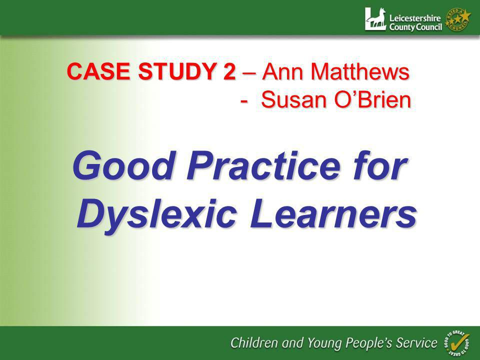 CASE STUDY 2 – Ann Matthews - Susan OBrien Good Practice for Dyslexic Learners