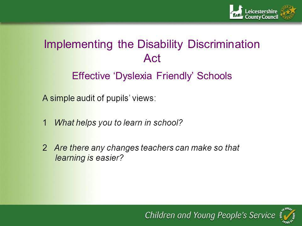 Implementing the Disability Discrimination Act Effective Dyslexia Friendly Schools A simple audit of pupils views: 1 What helps you to learn in school.